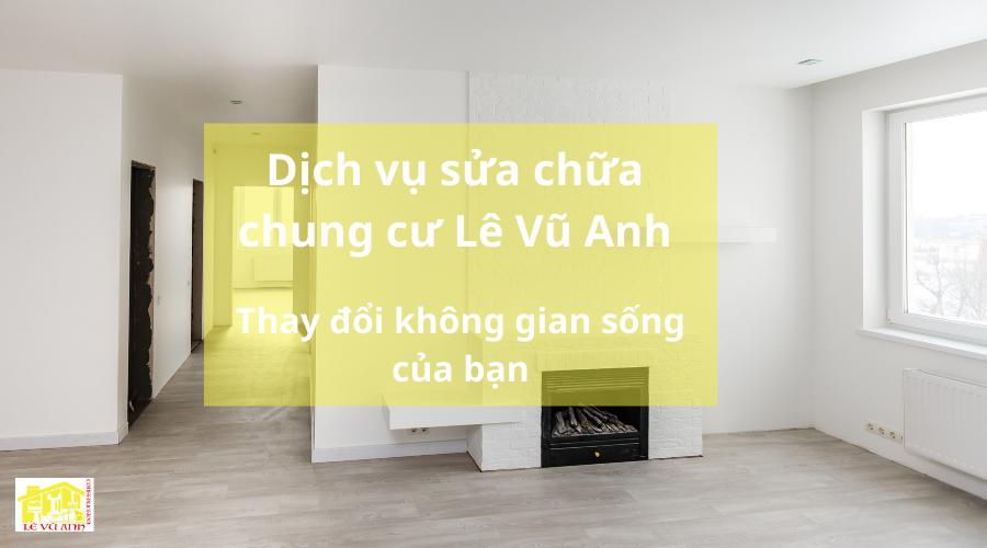 Dịch vụ sửa chữa chung cư Lê Vũ Anh thay đổi không gian sống của bạn